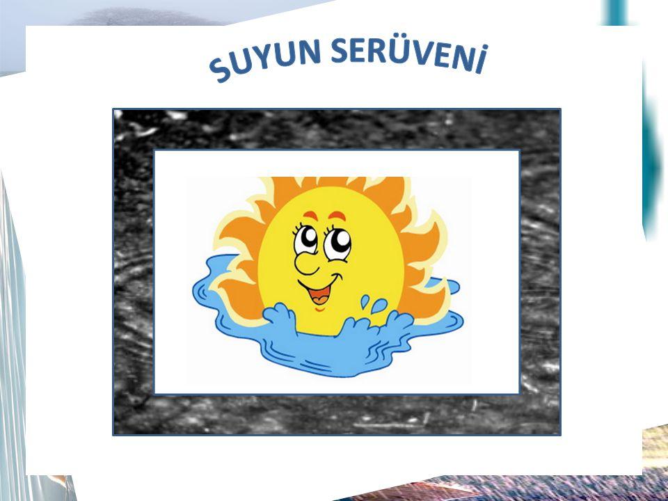 Suyun Serüveni  Sıvı hâlde bulunan yeryüzü suları güneş enerjisinin etkisiyle hâl değiştirerek su buharı olarak atmosfere yükselir.