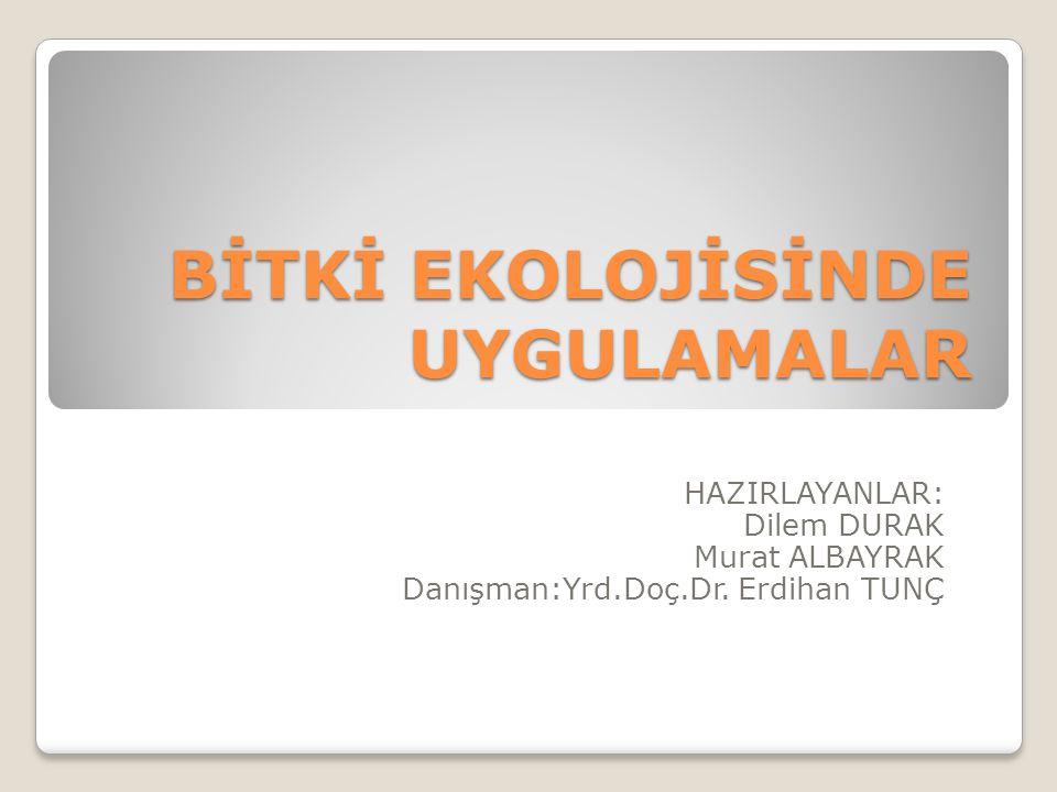 BİTKİ EKOLOJİSİNDE UYGULAMALAR HAZIRLAYANLAR: Dilem DURAK Murat ALBAYRAK Danışman:Yrd.Doç.Dr. Erdihan TUNÇ