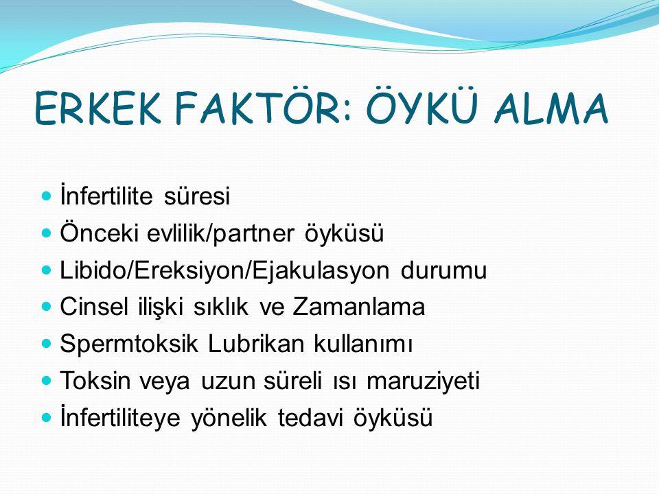 ERKEK FAKTÖR: ÖYKÜ ALMA İnfertilite süresi Önceki evlilik/partner öyküsü Libido/Ereksiyon/Ejakulasyon durumu Cinsel ilişki sıklık ve Zamanlama Spermto