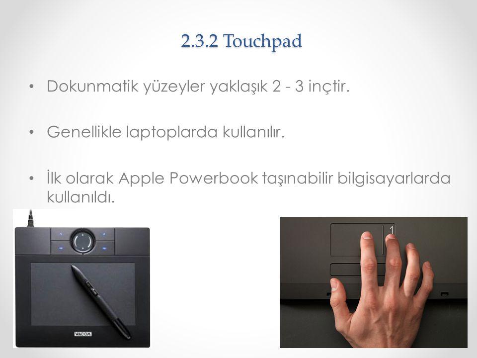 2.3.2 Touchpad Dokunmatik yüzeyler yaklaşık 2 - 3 inçtir. Genellikle laptoplarda kullanılır. İlk olarak Apple Powerbook taşınabilir bilgisayarlarda ku