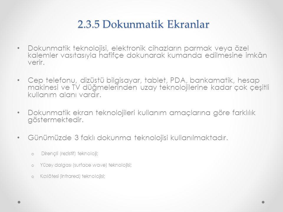 2.3.5 Dokunmatik Ekranlar Dokunmatik teknolojisi, elektronik cihazların parmak veya özel kalemler vasıtasıyla hafifçe dokunarak kumanda edilmesine imk