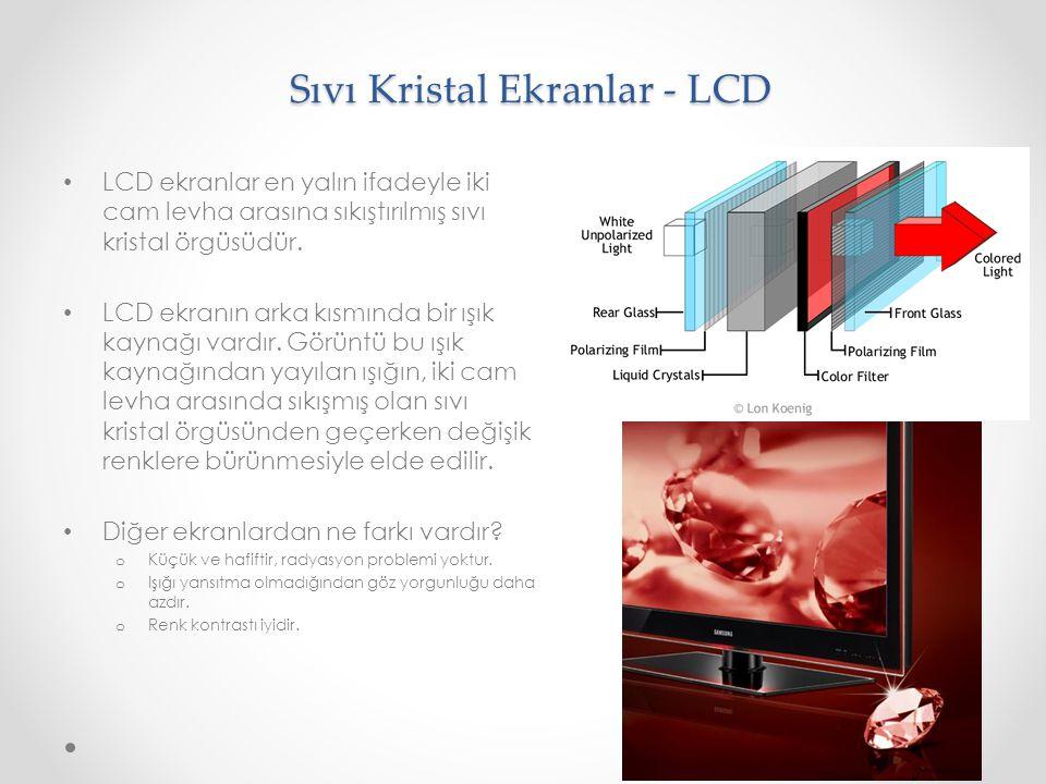 Sıvı Kristal Ekranlar - LCD LCD ekranlar en yalın ifadeyle iki cam levha arasına sıkıştırılmış sıvı kristal örgüsüdür. LCD ekranın arka kısmında bir ı