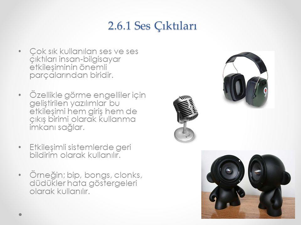 2.6.1 Ses Çıktıları Çok sık kullanılan ses ve ses çıktıları insan-bilgisayar etkileşiminin önemli parçalarından biridir. Özellikle görme engelliler iç