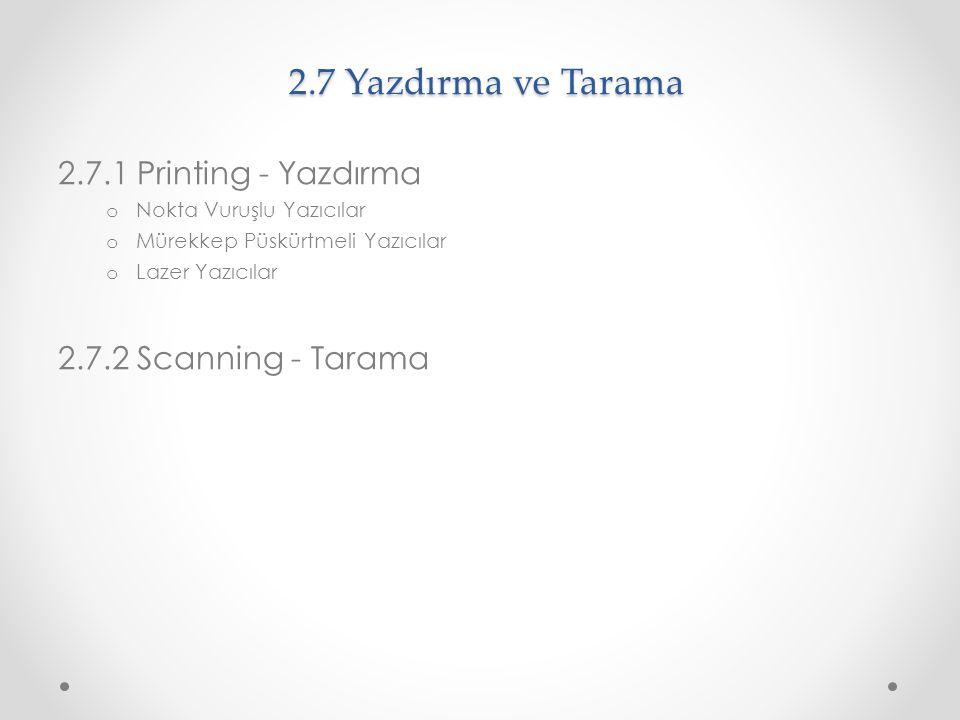 2.7 Yazdırma ve Tarama 2.7.1 Printing - Yazdırma o Nokta Vuruşlu Yazıcılar o Mürekkep Püskürtmeli Yazıcılar o Lazer Yazıcılar 2.7.2 Scanning - Tarama