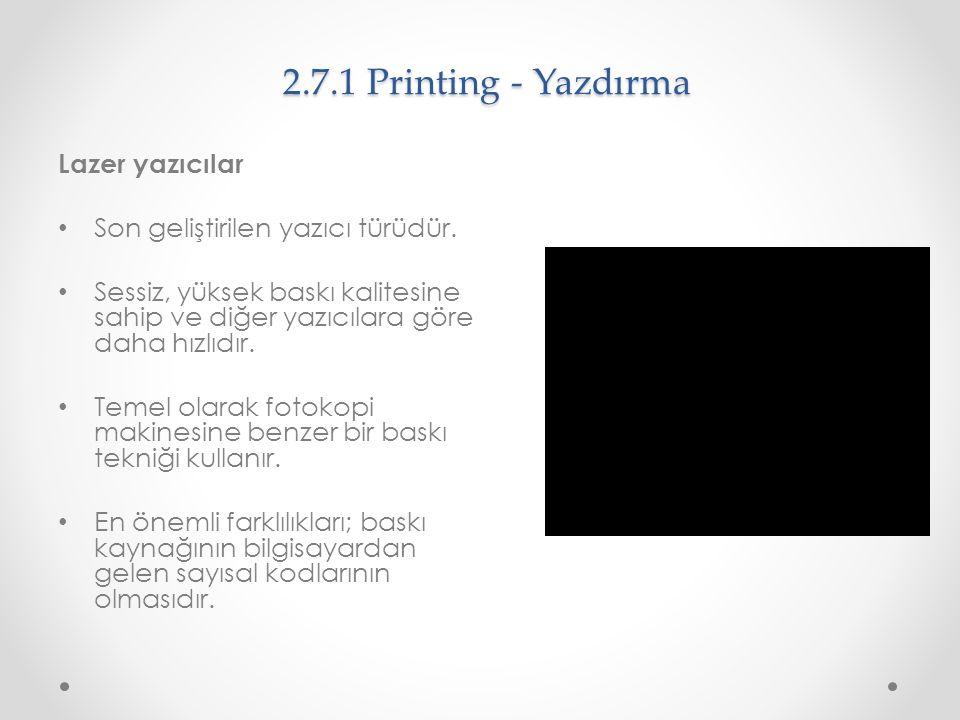2.7.1 Printing - Yazdırma Lazer yazıcılar Son geliştirilen yazıcı türüdür. Sessiz, yüksek baskı kalitesine sahip ve diğer yazıcılara göre daha hızlıdı