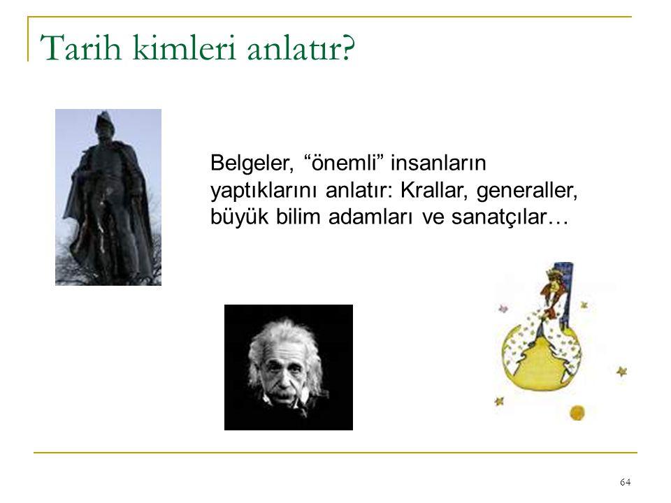 """64 Tarih kimleri anlatır? Belgeler, """"önemli"""" insanların yaptıklarını anlatır: Krallar, generaller, büyük bilim adamları ve sanatçılar…"""