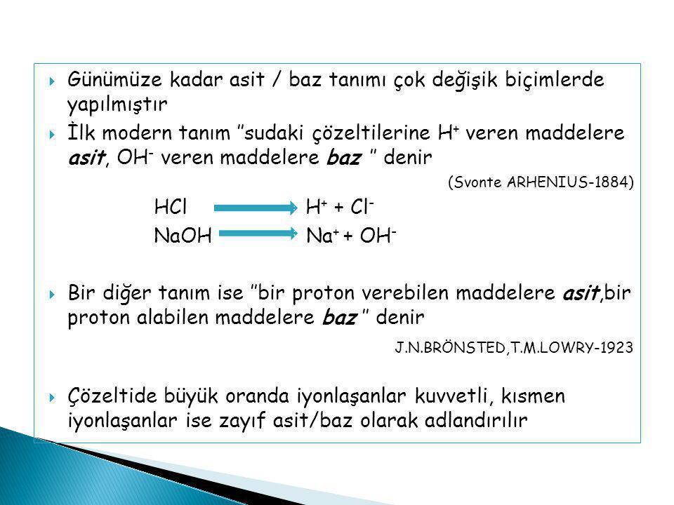  Günümüze kadar asit / baz tanımı çok değişik biçimlerde yapılmıştır  İlk modern tanım ''sudaki çözeltilerine H + veren maddelere asit, OH - veren m