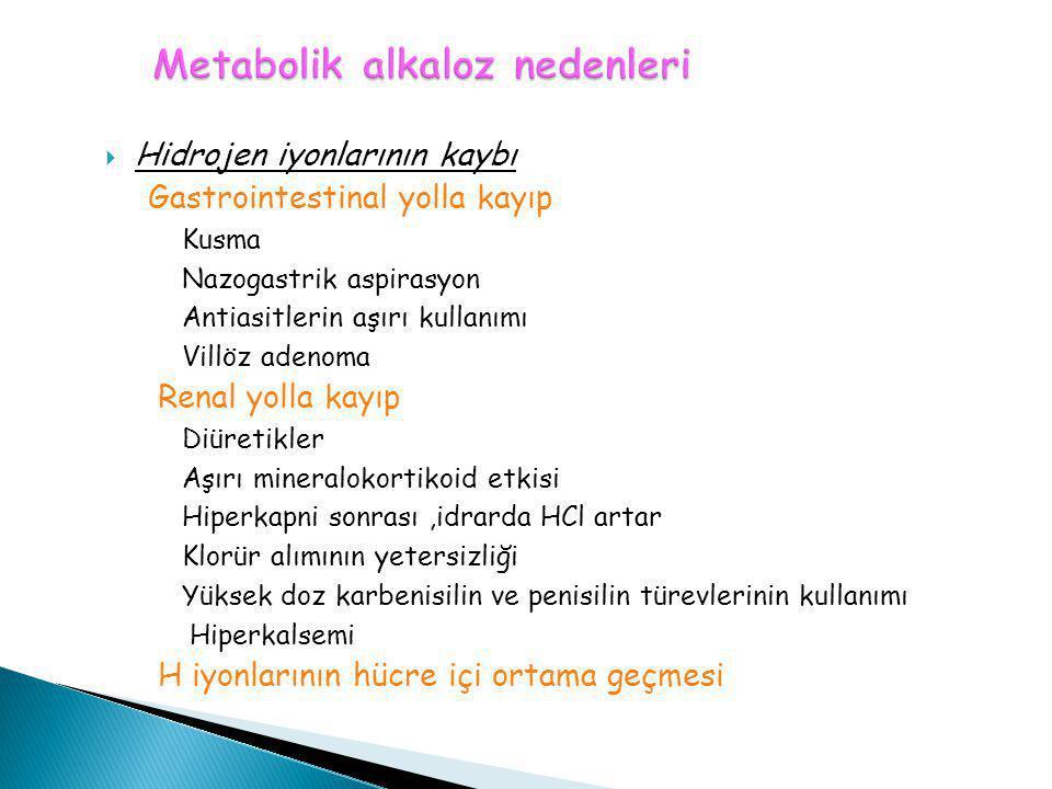  Hidrojen iyonlarının kaybı Gastrointestinal yolla kayıp Kusma Nazogastrik aspirasyon Antiasitlerin aşırı kullanımı Villöz adenoma Renal yolla kayıp
