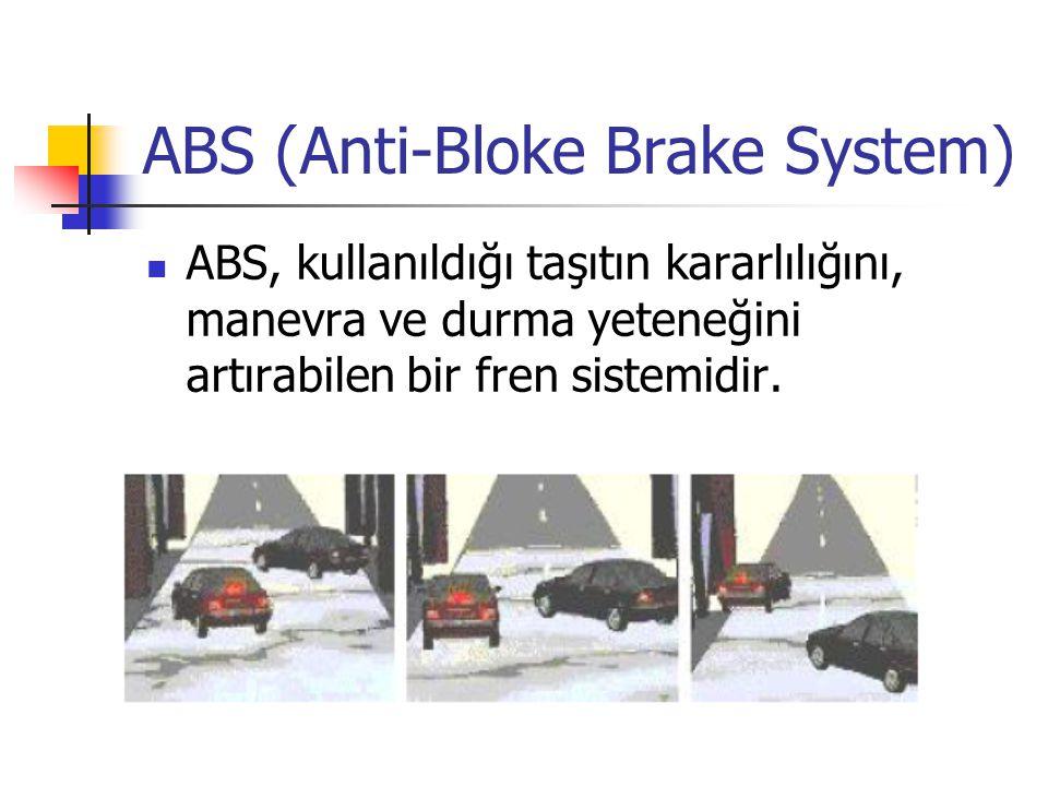 ABS (Anti-Bloke Brake System) ABS, kullanıldığı taşıtın kararlılığını, manevra ve durma yeteneğini artırabilen bir fren sistemidir.