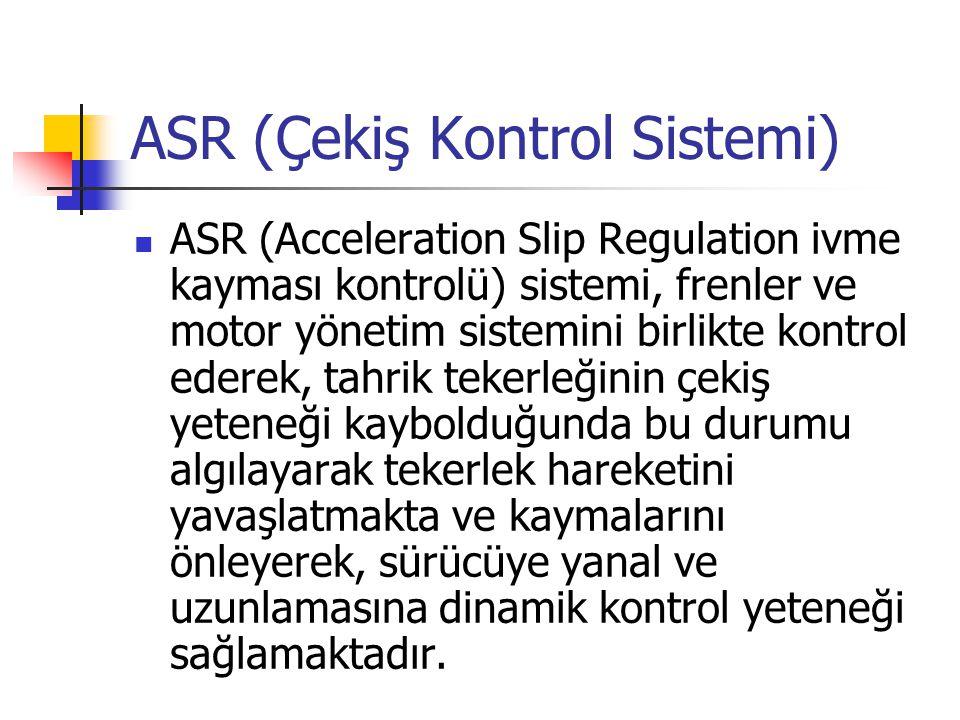 ASR (Çekiş Kontrol Sistemi) ASR (Acceleration Slip Regulation ivme kayması kontrolü) sistemi, frenler ve motor yönetim sistemini birlikte kontrol eder