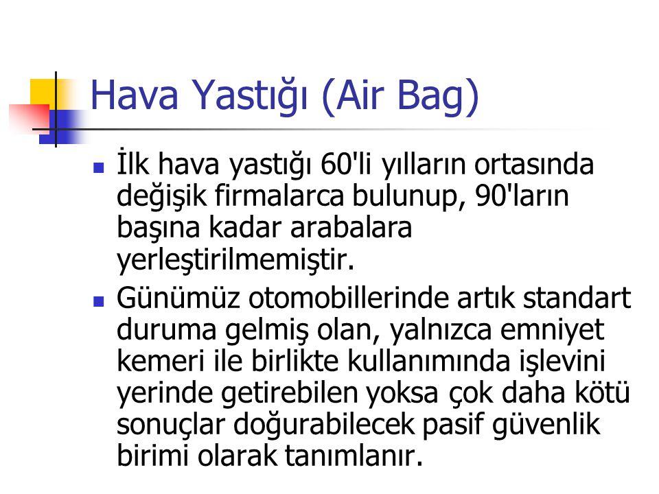 Hava Yastığı (Air Bag) İlk hava yastığı 60'li yılların ortasında değişik firmalarca bulunup, 90'ların başına kadar arabalara yerleştirilmemiştir. Günü