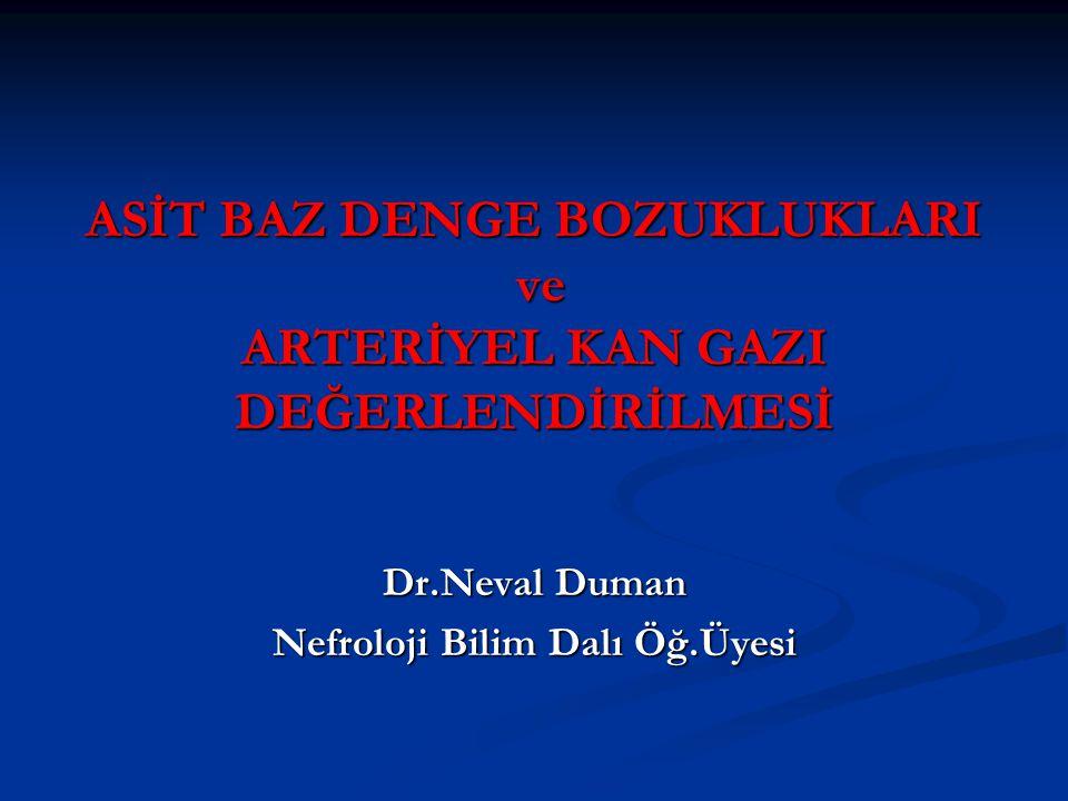 ASİT BAZ DENGE BOZUKLUKLARI ve ARTERİYEL KAN GAZI DEĞERLENDİRİLMESİ Dr.Neval Duman Nefroloji Bilim Dalı Öğ.Üyesi