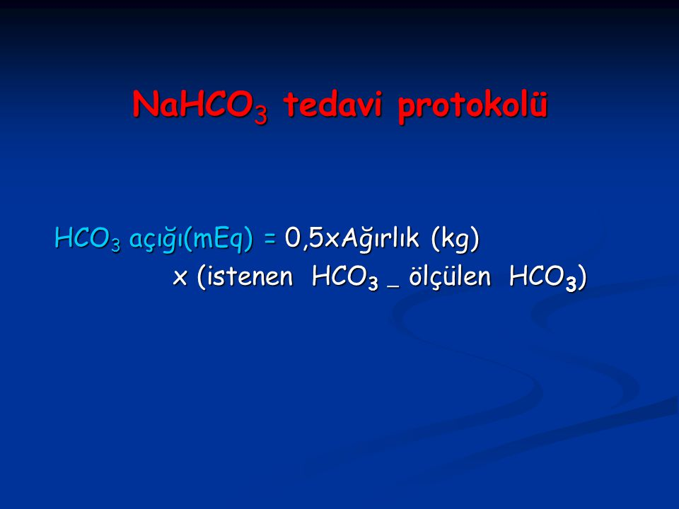 NaHCO 3 tedavi protokolü HCO 3 açığı(mEq) = 0,5xAğırlık (kg) HCO 3 açığı(mEq) = 0,5xAğırlık (kg) x (istenen HCO 3  ölçülen HCO 3 ) x (istenen HCO 3 