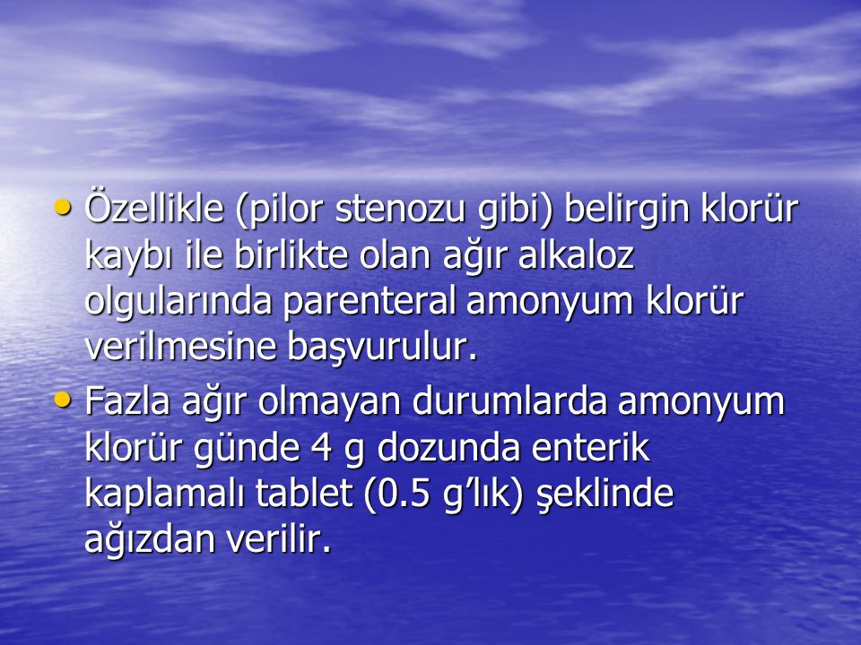Özellikle (pilor stenozu gibi) belirgin klorür kaybı ile birlikte olan ağır alkaloz olgularında parenteral amonyum klorür verilmesine başvurulur. Özel