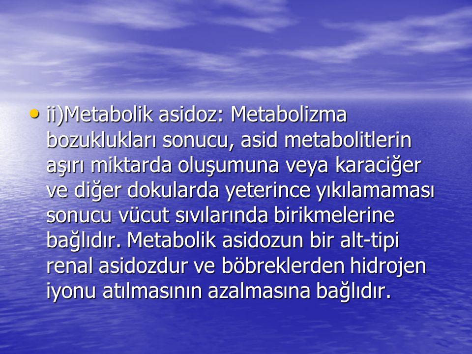 ii)Metabolik asidoz: Metabolizma bozuklukları sonucu, asid metabolitlerin aşırı miktarda oluşumuna veya karaciğer ve diğer dokularda yeterince yıkılam