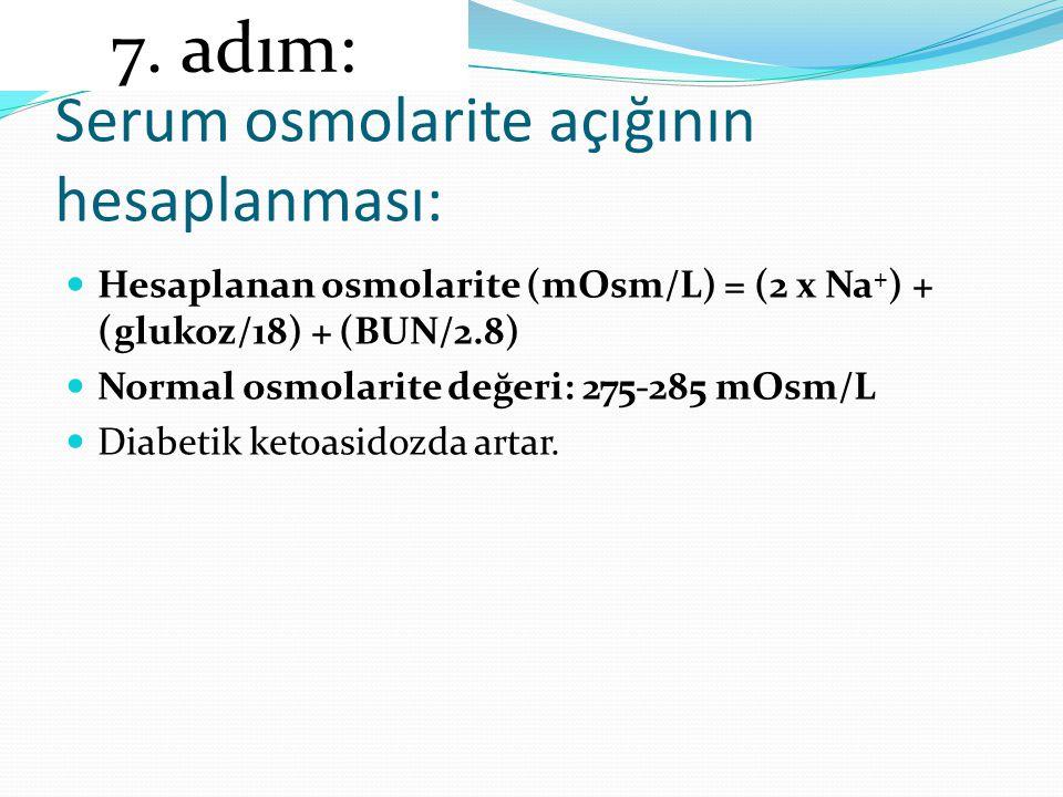 Serum osmolarite açığının hesaplanması: Hesaplanan osmolarite (mOsm/L) = (2 x Na + ) + (glukoz/18) + (BUN/2.8) Normal osmolarite değeri: 275-285 mOsm/L Diabetik ketoasidozda artar.