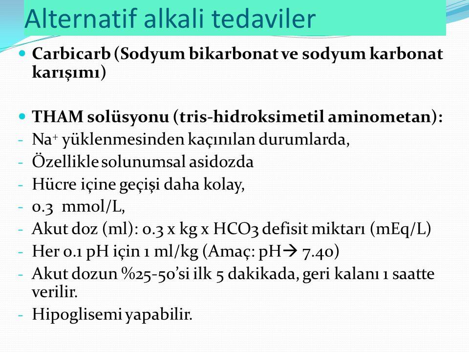 Alternatif alkali tedaviler Carbicarb (Sodyum bikarbonat ve sodyum karbonat karışımı) THAM solüsyonu (tris-hidroksimetil aminometan): - Na + yüklenmesinden kaçınılan durumlarda, - Özellikle solunumsal asidozda - Hücre içine geçişi daha kolay, - 0.3 mmol/L, - Akut doz (ml): 0.3 x kg x HCO3 defisit miktarı (mEq/L) - Her 0.1 pH için 1 ml/kg (Amaç: pH  7.40) - Akut dozun %25-50'si ilk 5 dakikada, geri kalanı 1 saatte verilir.