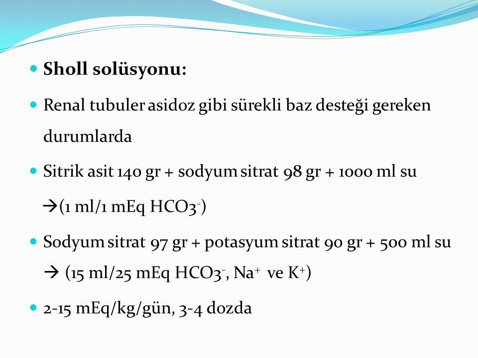 Sholl solüsyonu: Renal tubuler asidoz gibi sürekli baz desteği gereken durumlarda Sitrik asit 140 gr + sodyum sitrat 98 gr + 1000 ml su  (1 ml/1 mEq HCO3 - ) Sodyum sitrat 97 gr + potasyum sitrat 90 gr + 500 ml su  (15 ml/25 mEq HCO3 -, Na + ve K + ) 2-15 mEq/kg/gün, 3-4 dozda