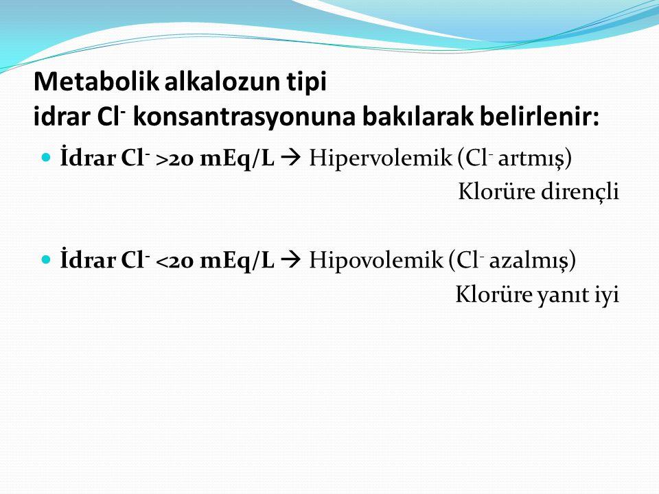 Metabolik alkalozun tipi idrar Cl - konsantrasyonuna bakılarak belirlenir: İdrar Cl - >20 mEq/L  Hipervolemik (Cl - artmış) Klorüre dirençli İdrar Cl - <20 mEq/L  Hipovolemik (Cl - azalmış) Klorüre yanıt iyi