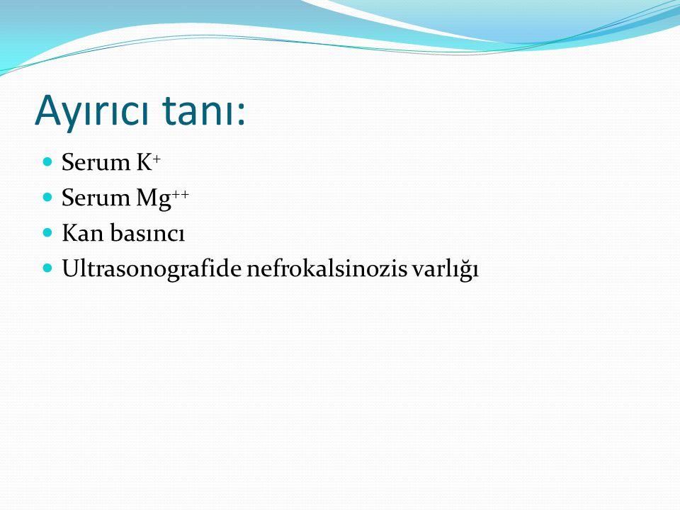 Ayırıcı tanı: Serum K + Serum Mg ++ Kan basıncı Ultrasonografide nefrokalsinozis varlığı