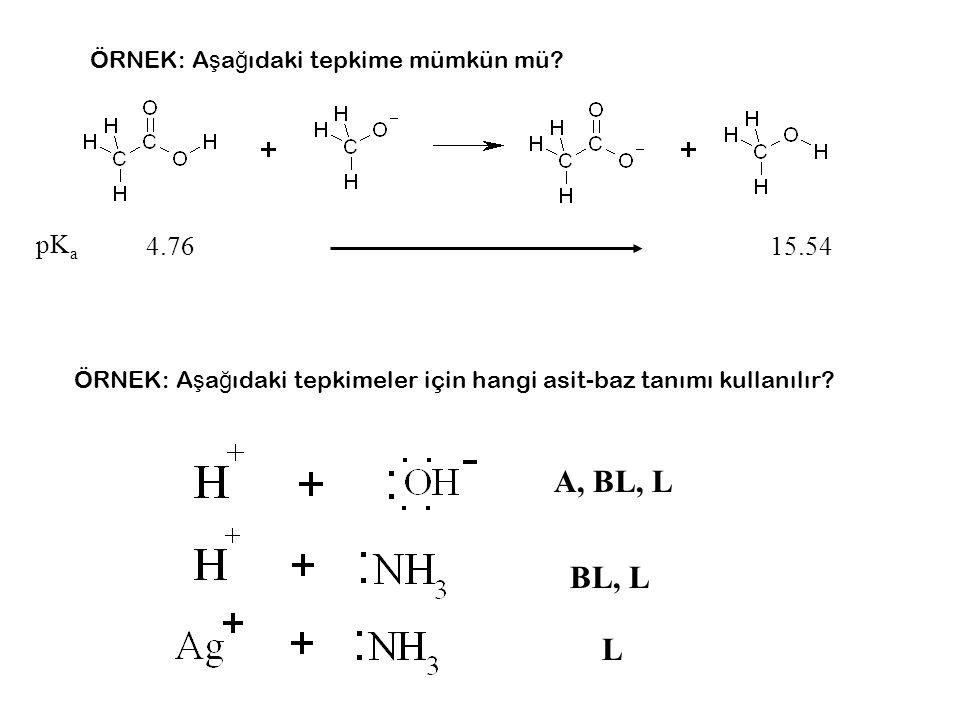 pK a 4.7615.54 ÖRNEK: A ş a ğ ıdaki tepkime mümkün mü? ÖRNEK: A ş a ğ ıdaki tepkimeler için hangi asit-baz tanımı kullanılır? A, BL, L BL, L L