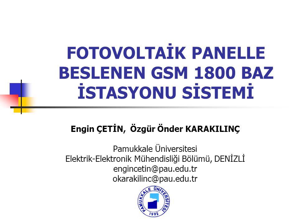 FOTOVOLTAİK PANELLE BESLENEN GSM 1800 BAZ İSTASYONU SİSTEMİ Engin ÇETİN, Özgür Önder KARAKILINÇ Pamukkale Üniversitesi Elektrik-Elektronik Mühendisliğ