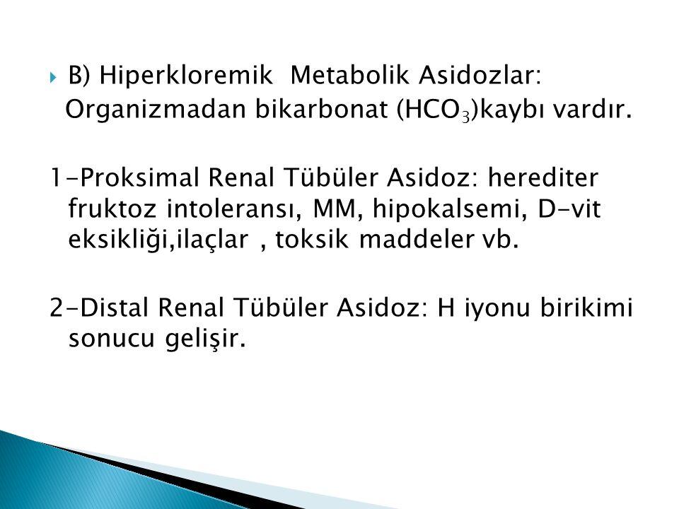  B) Hiperkloremik Metabolik Asidozlar: Organizmadan bikarbonat (HCO 3 )kaybı vardır.