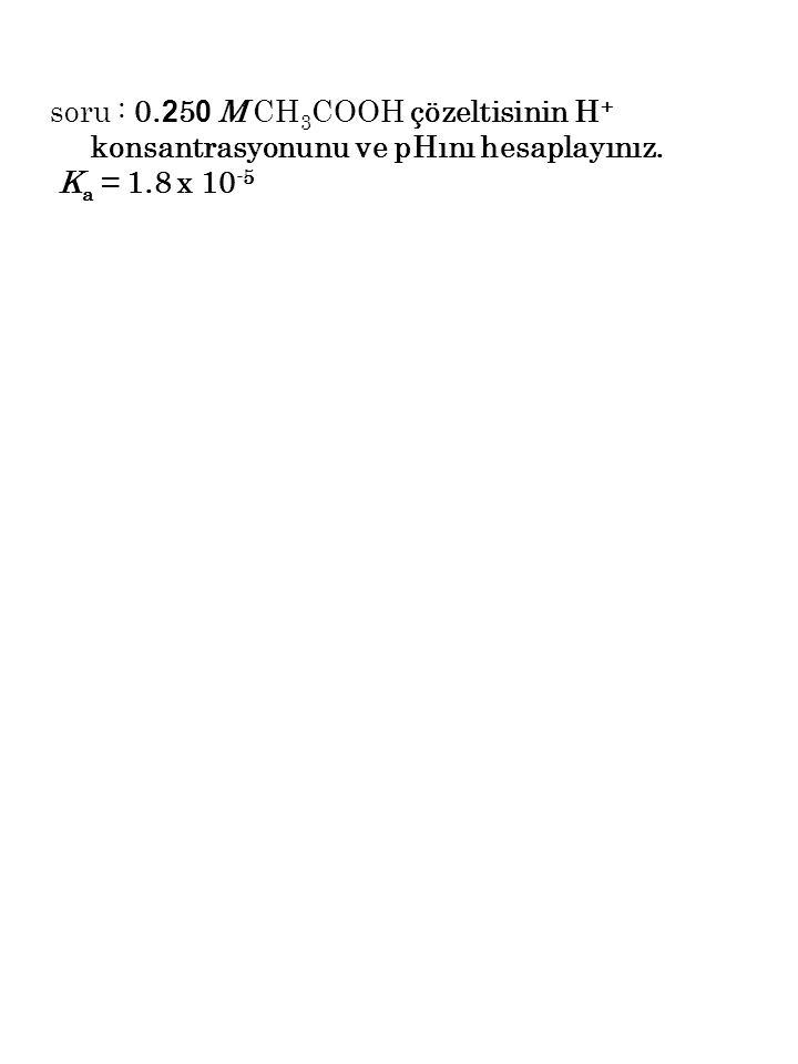 soru : 0. 2 5 0 M CH 3 COOH çözeltisinin H + konsantrasyonunu ve pHını hesaplayınız. K a = 1.8 x 10 -5