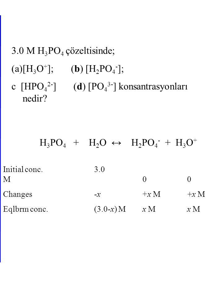 3.0 M H 3 PO 4 çözeltisinde; (a)[H 3 O + ]; (b) [H 2 PO 4 - ]; c [HPO 4 2- ] (d) [PO 4 3- ] konsantrasyonları nedir? H 3 PO 4 + H 2 O ↔ H 2 PO 4 - + H