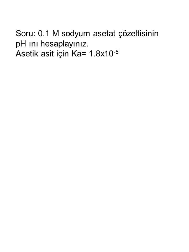 Soru: 0.1 M sodyum asetat çözeltisinin pH ını hesaplayınız. Asetik asit için Ka= 1.8x10 -5