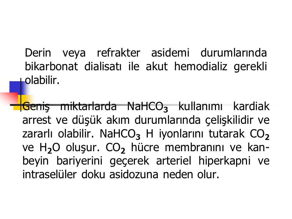 Derin veya refrakter asidemi durumlarında bikarbonat dialisatı ile akut hemodializ gerekli olabilir. Geniş miktarlarda NaHCO 3 kullanımı kardiak arres