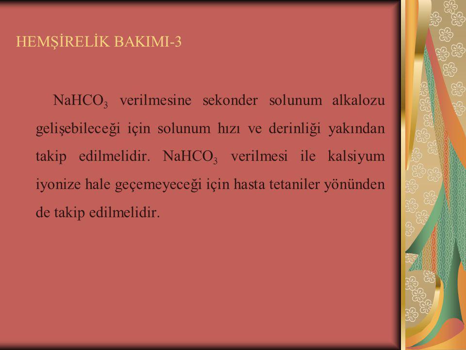 HEMŞİRELİK BAKIMI-3 NaHCO 3 verilmesine sekonder solunum alkalozu gelişebileceği için solunum hızı ve derinliği yakından takip edilmelidir. NaHCO 3 ve