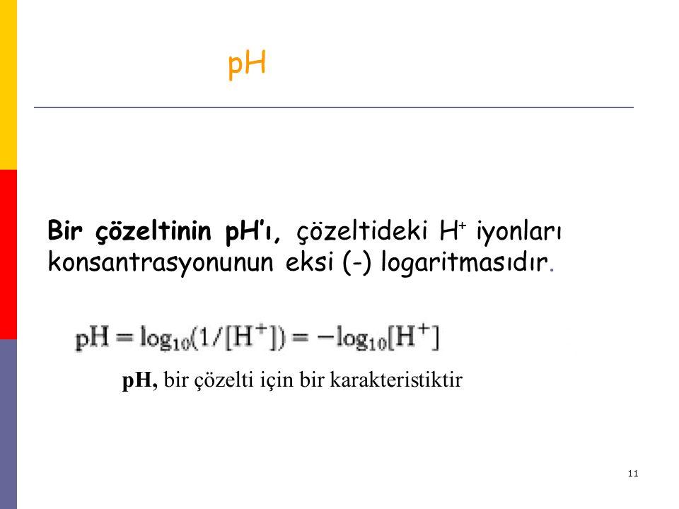 11 Bir çözeltinin pH'ı, çözeltideki H + iyonları konsantrasyonunun eksi (-) logaritmasıdır. pH, bir çözelti için bir karakteristiktir pH
