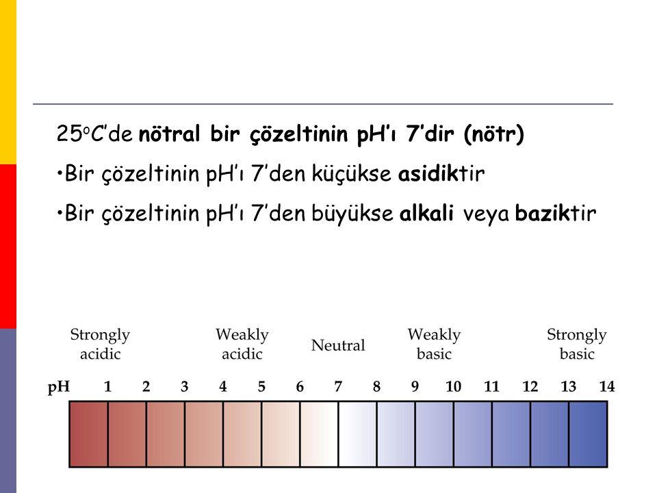 15 25 o C'de nötral bir çözeltinin pH'ı 7'dir (nötr) Bir çözeltinin pH'ı 7'den küçükse asidiktir Bir çözeltinin pH'ı 7'den büyükse alkali veya bazikti