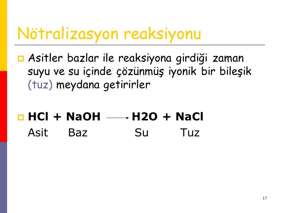 17 Nötralizasyon reaksiyonu  Asitler bazlar ile reaksiyona girdiği zaman suyu ve su içinde çözünmüş iyonik bir bileşik (tuz) meydana getirirler  HCl