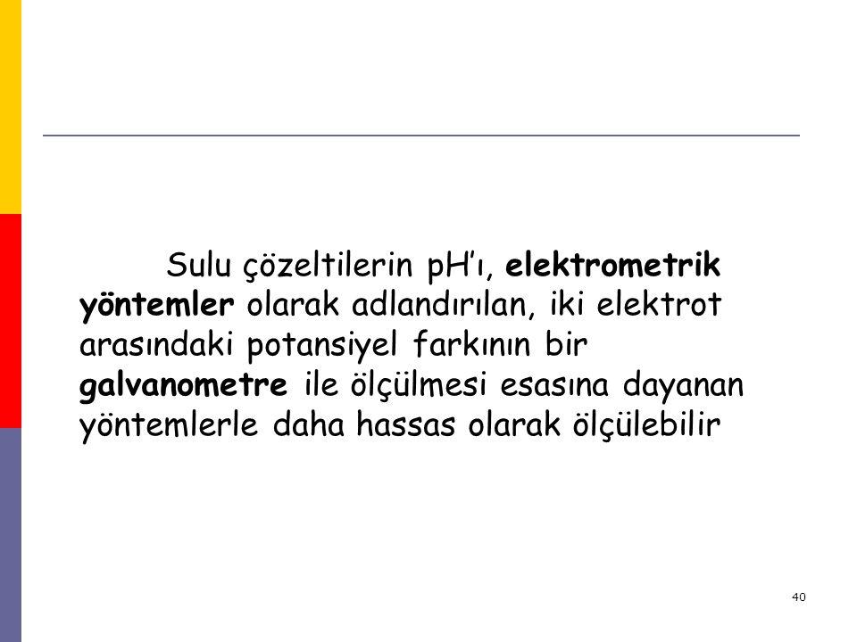 40 Sulu çözeltilerin pH'ı, elektrometrik yöntemler olarak adlandırılan, iki elektrot arasındaki potansiyel farkının bir galvanometre ile ölçülmesi esa