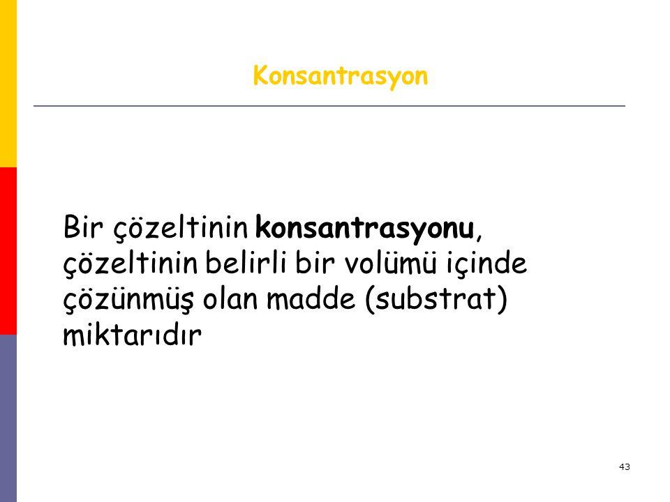43 Konsantrasyon Bir çözeltinin konsantrasyonu, çözeltinin belirli bir volümü içinde çözünmüş olan madde (substrat) miktarıdır