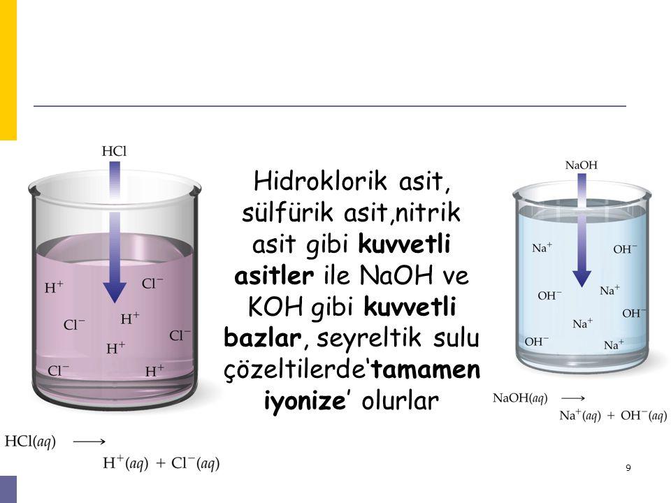 9 Hidroklorik asit, sülfürik asit,nitrik asit gibi kuvvetli asitler ile NaOH ve KOH gibi kuvvetli bazlar, seyreltik sulu çözeltilerde'tamamen iyonize'