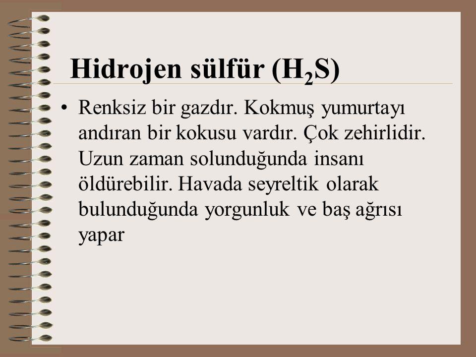 Hidrojen sülfür (H 2 S) Renksiz bir gazdır. Kokmuş yumurtayı andıran bir kokusu vardır. Çok zehirlidir. Uzun zaman solunduğunda insanı öldürebilir. Ha
