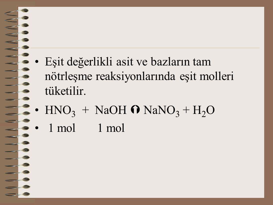 Eşit değerlikli asit ve bazların tam nötrleşme reaksiyonlarında eşit molleri tüketilir. HNO 3 + NaOH  NaNO 3 + H 2 O 1 mol 1 mol