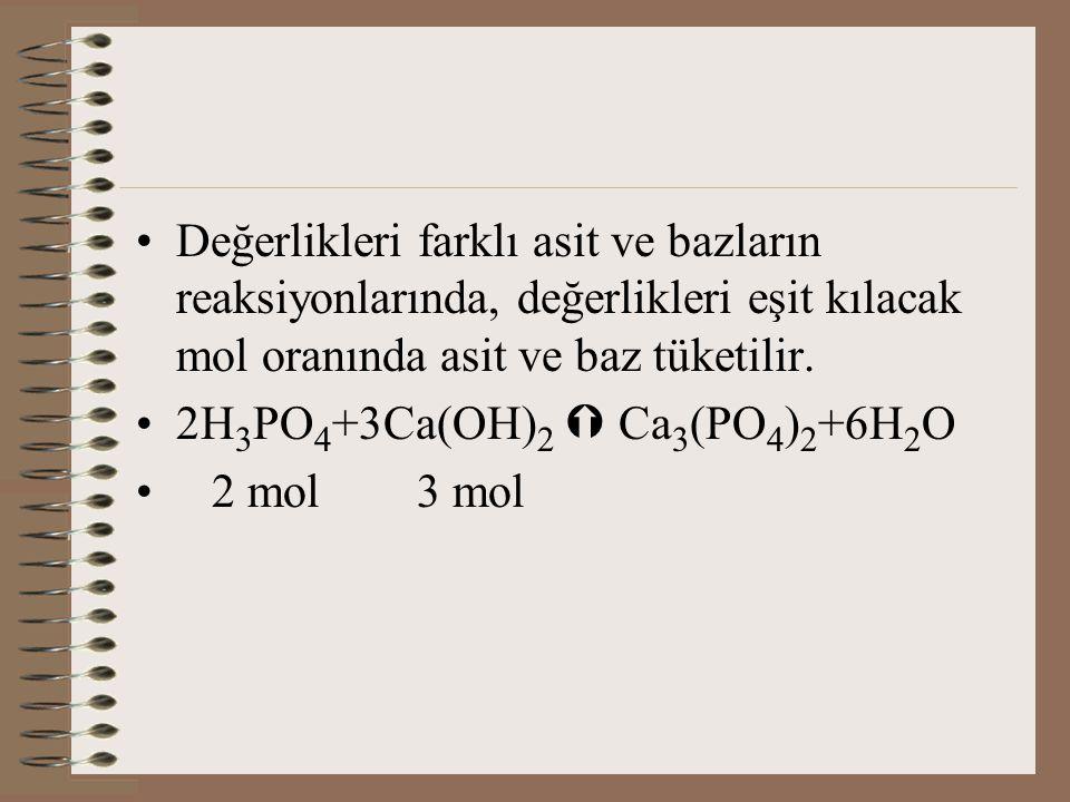 Değerlikleri farklı asit ve bazların reaksiyonlarında, değerlikleri eşit kılacak mol oranında asit ve baz tüketilir. 2H 3 PO 4 +3Ca(OH) 2  Ca 3 (PO 4