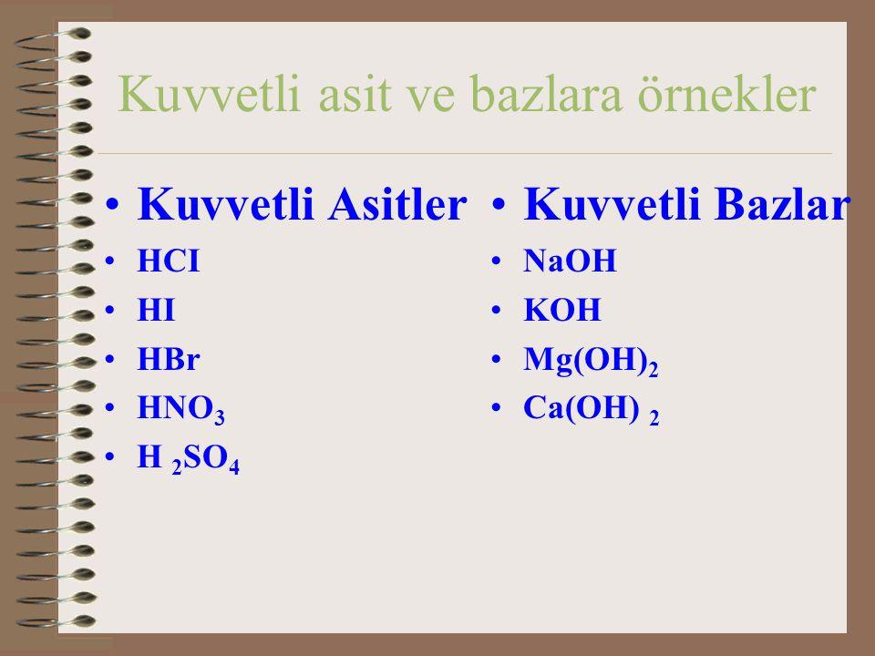 Kuvvetli asit ve bazlara örnekler Kuvvetli Asitler HCI HI HBr HNO 3 H 2 SO 4 Kuvvetli Bazlar NaOH KOH Mg(OH) 2 Ca(OH) 2