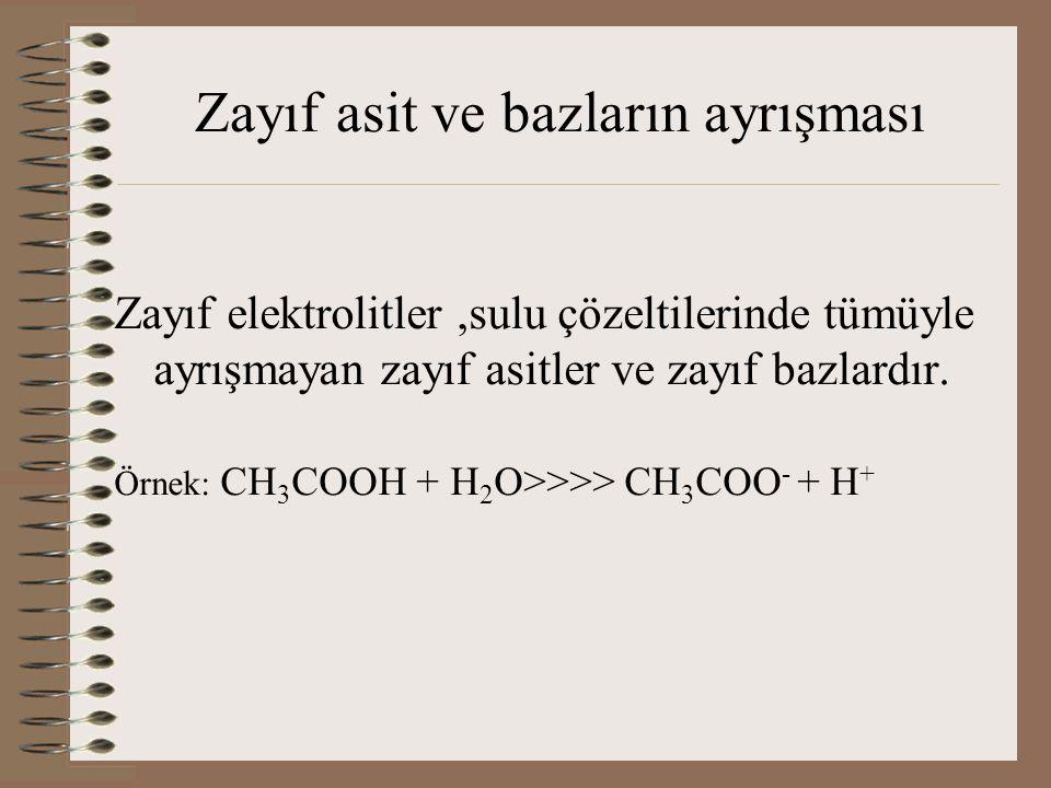 Zayıf asit ve bazların ayrışması Zayıf elektrolitler,sulu çözeltilerinde tümüyle ayrışmayan zayıf asitler ve zayıf bazlardır. Örnek: CH 3 COOH + H 2 O