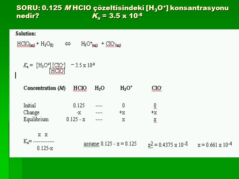 SORU: 0.125 M HClO çözeltisindeki [H 3 O + ] konsantrasyonu nedir? K a = 3.5 x 10 -8