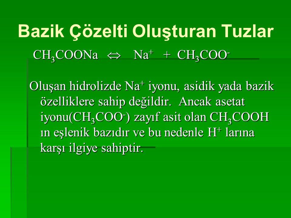 Bazik Çözelti Oluşturan Tuzlar CH 3 COONa  Na + + CH 3 COO - Oluşan hidrolizde Na + iyonu, asidik yada bazik özelliklere sahip değildir. Ancak asetat