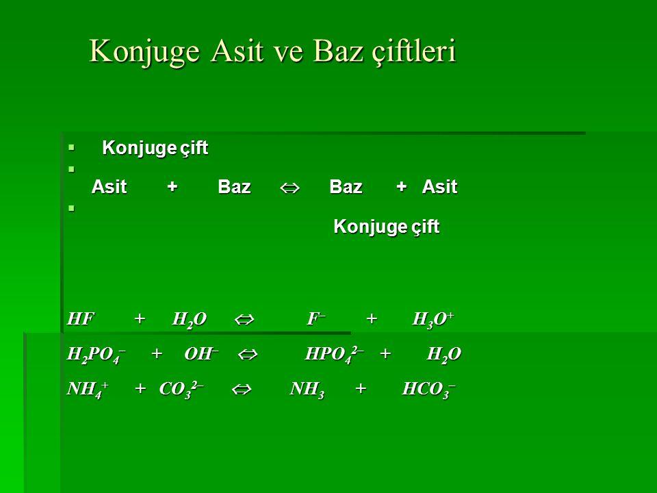 Konjuge Asit ve Baz çiftleri Konjuge Asit ve Baz çiftleri  Konjuge çift  Asit + Baz  Baz + Asit  Konjuge çift HF + H 2 O  F – + H 3 O + H 2 PO 4