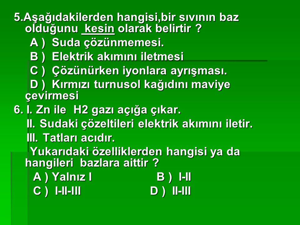 5.Aşağıdakilerden hangisi,bir sıvının baz olduğunu kesin olarak belirtir ? A ) Suda çözünmemesi. A ) Suda çözünmemesi. B ) Elektrik akımını iletmesi B