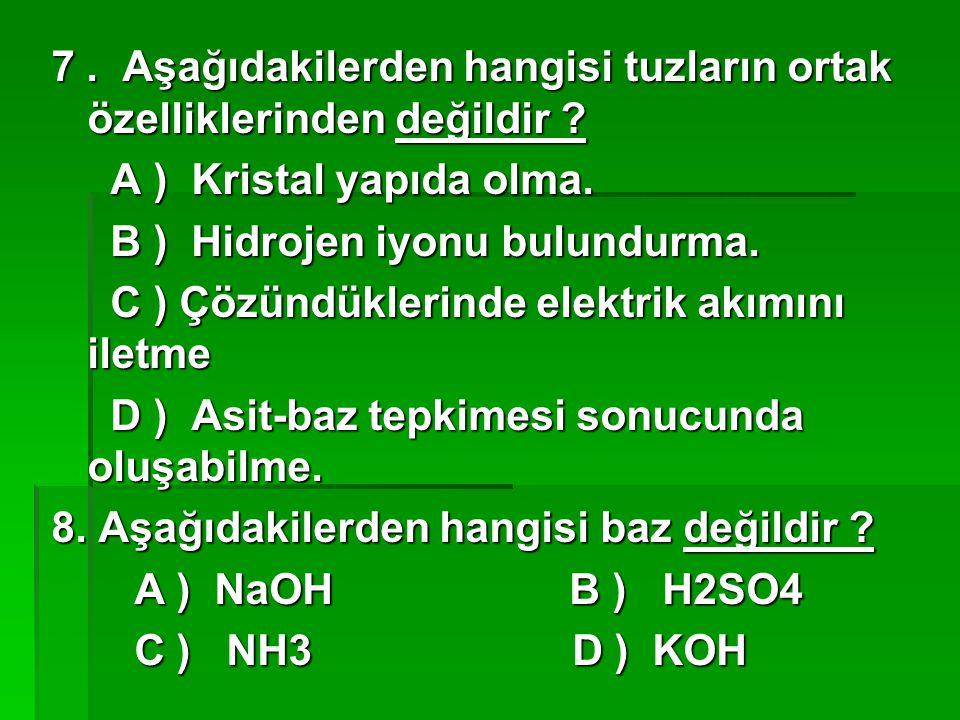 7. Aşağıdakilerden hangisi tuzların ortak özelliklerinden değildir ? A ) Kristal yapıda olma. A ) Kristal yapıda olma. B ) Hidrojen iyonu bulundurma.