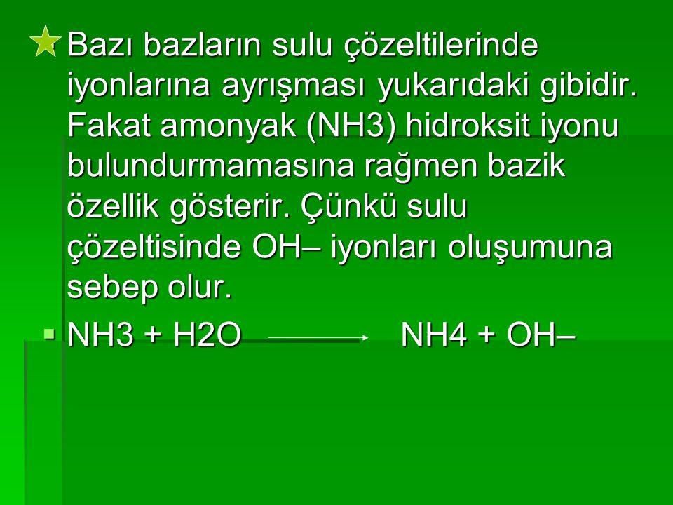  Bazı bazların sulu çözeltilerinde iyonlarına ayrışması yukarıdaki gibidir. Fakat amonyak (NH3) hidroksit iyonu bulundurmamasına rağmen bazik özellik