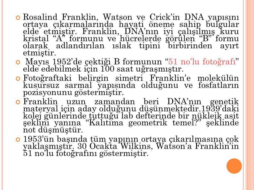 Rosalind Franklin, Watson ve Crick'in DNA yapısını ortaya çıkarmalarında hayati öneme sahip bulgular elde etmiştir. Franklin, DNA'nın iyi çalışılmış k